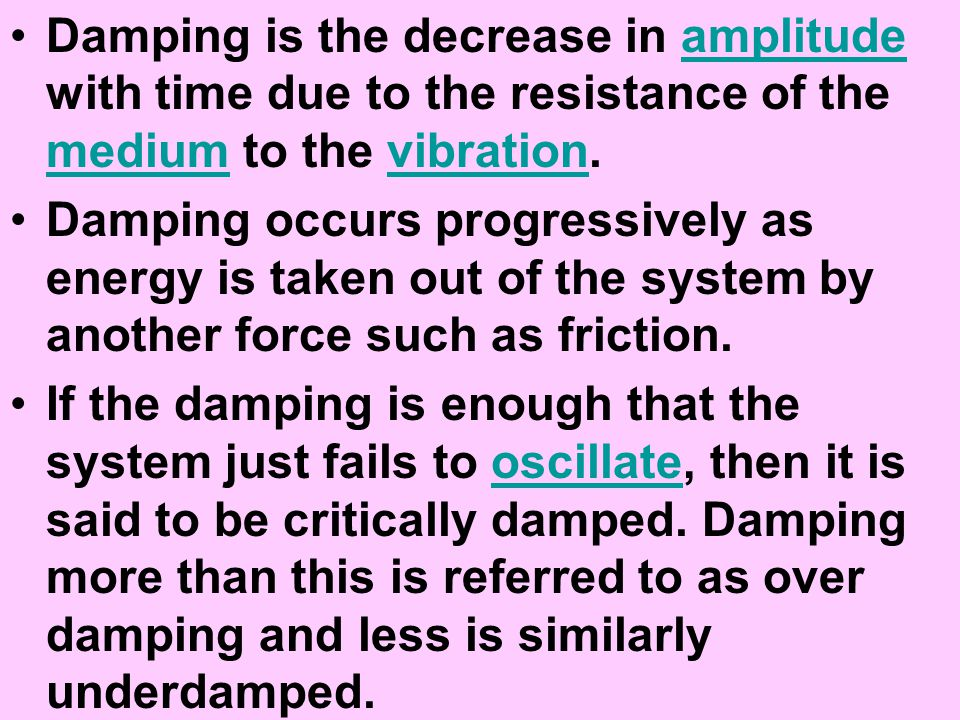 Damping is the decrease in amplitude with time due to the resistance of the medium to the vibration.amplitude mediumvibration Damping occurs progressi