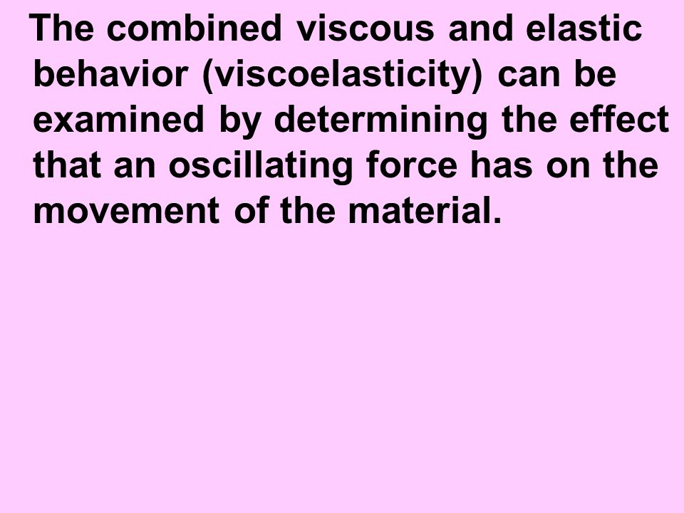 The combined viscous and elastic behavior (viscoelasticity) can be examined by determining the effect that an oscillating force has on the movement of