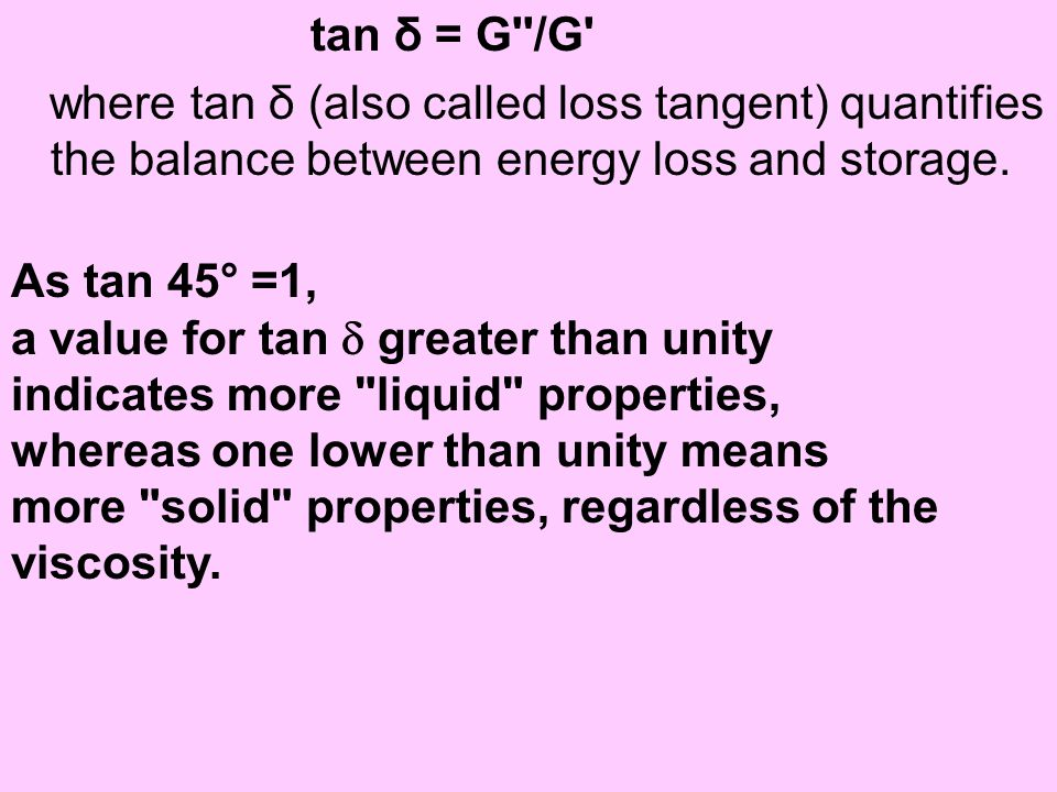 tan δ = G''/G' where tan δ (also called loss tangent) quantifies the balance between energy loss and storage. As tan 45° =1, a value for tan  greater