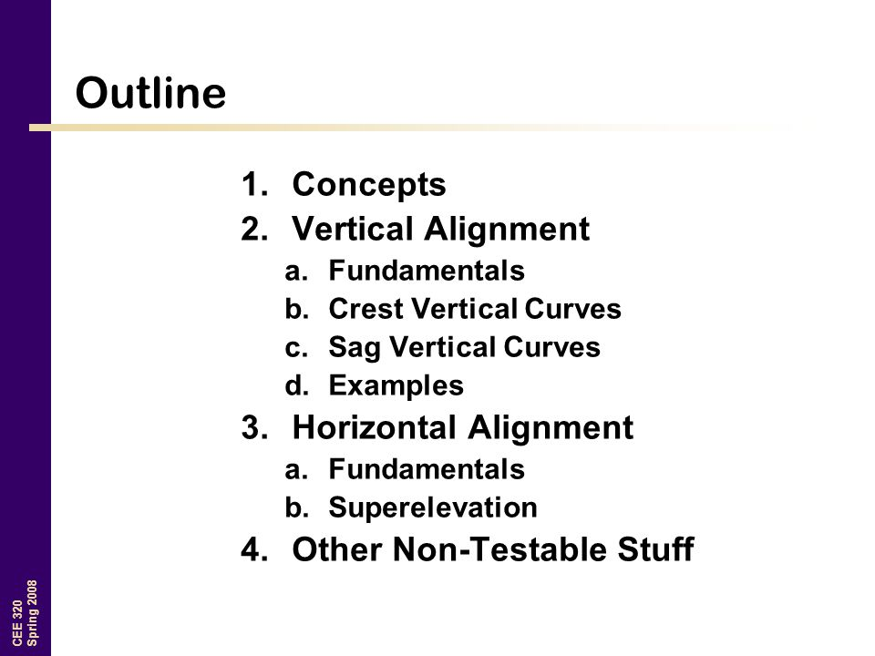 CEE 320 Spring 2008 Outline 1.Concepts 2.Vertical Alignment a.Fundamentals b.Crest Vertical Curves c.Sag Vertical Curves d.Examples 3.Horizontal Alignment a.Fundamentals b.Superelevation 4.Other Non-Testable Stuff