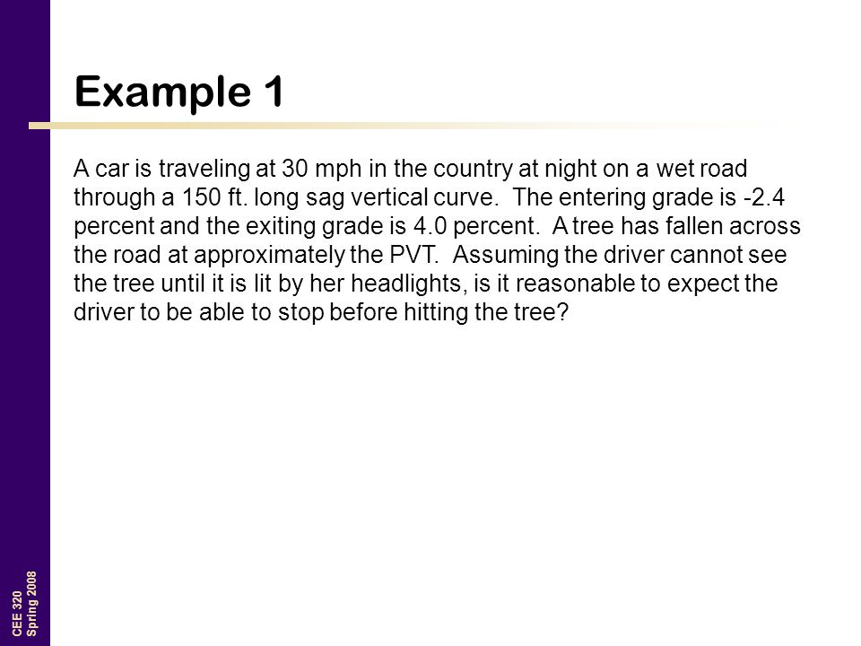 CEE 320 Spring 2008 Example 1 A car is traveling at 30 mph in the country at night on a wet road through a 150 ft.