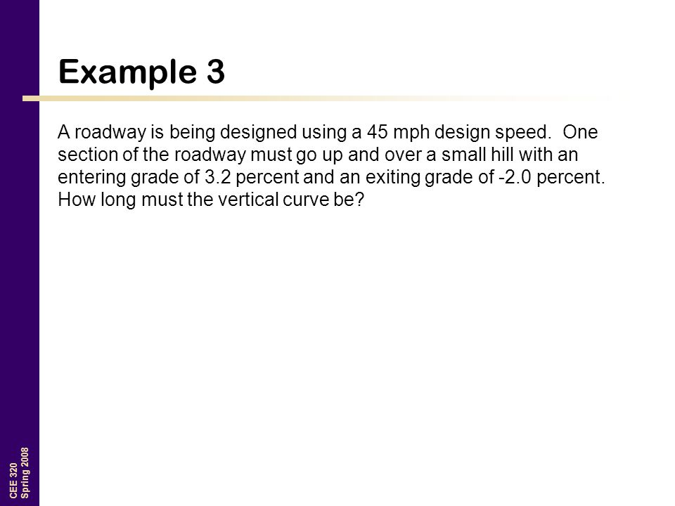 CEE 320 Spring 2008 Example 3 A roadway is being designed using a 45 mph design speed.