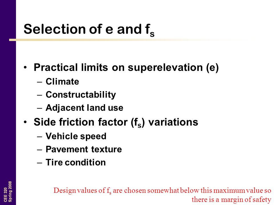 CEE 320 Spring 2008 Selection of e and f s Practical limits on superelevation (e) –Climate –Constructability –Adjacent land use Side friction factor (f s ) variations –Vehicle speed –Pavement texture –Tire condition Design values of f s are chosen somewhat below this maximum value so there is a margin of safety