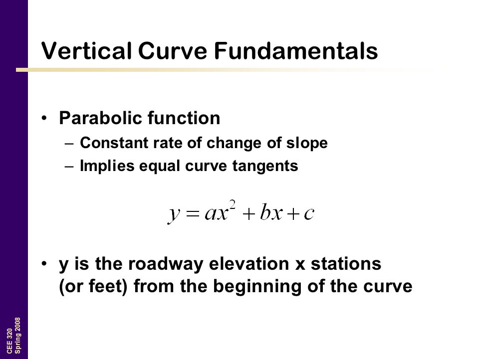 CEE 320 Spring 2008 Vertical Curve Fundamentals Parabolic function –Constant rate of change of slope –Implies equal curve tangents y is the roadway elevation x stations (or feet) from the beginning of the curve