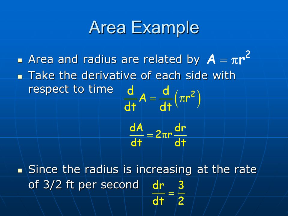 Area and radius are related by Take the derivative of each side with respect to time Since the radius is increasing at the rate of 3/2 ft per second