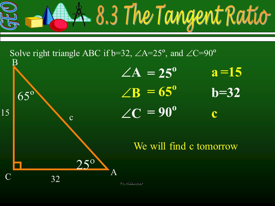  Solve right triangle ABC if b=32,  A=25 o, and  C=90 o a b=32 c = 25 o = 90 o = 65 o A B C a c =15 32 AA BB CC Pardekooper tan  = opposi