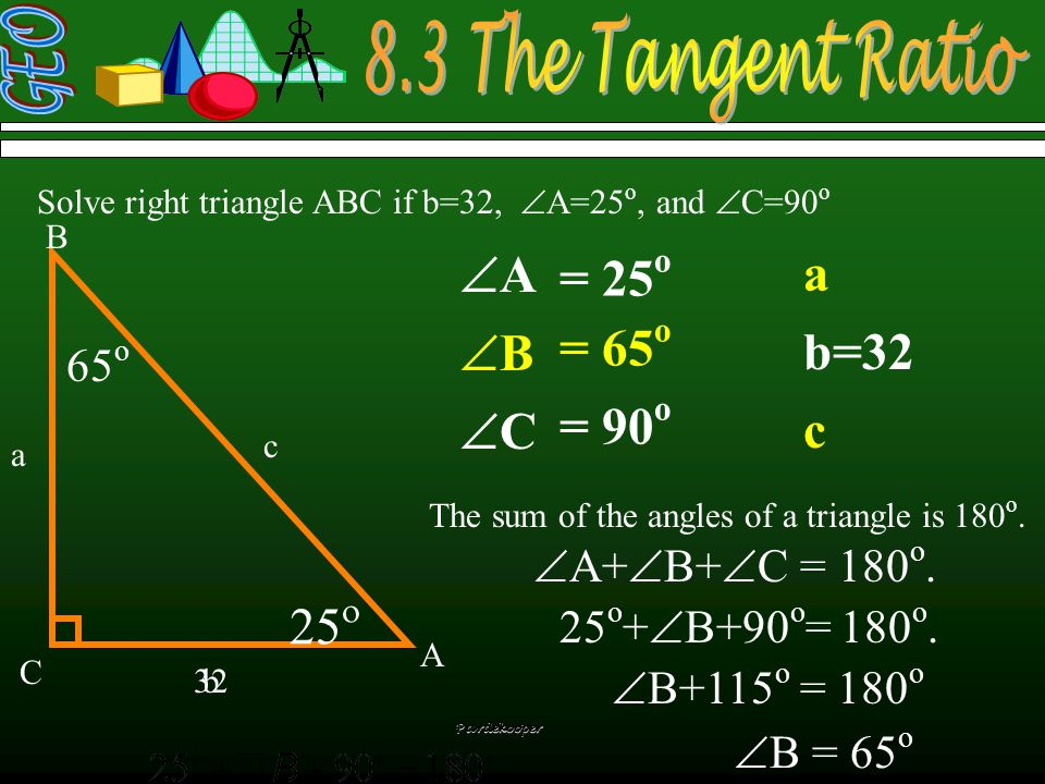 Pardekooper   Solve right triangle ABC if b=32,  A=25 o, and  C=90 o a b=32 c = 25 o = 90 o The sum of the angles of a triangle is 180 o.