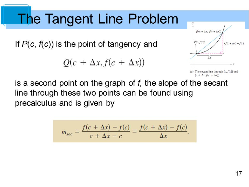 17 If P(c, f(c)) is the point of tangency and is a second point on the graph of f, the slope of the secant line through these two points can be found using precalculus and is given by The Tangent Line Problem