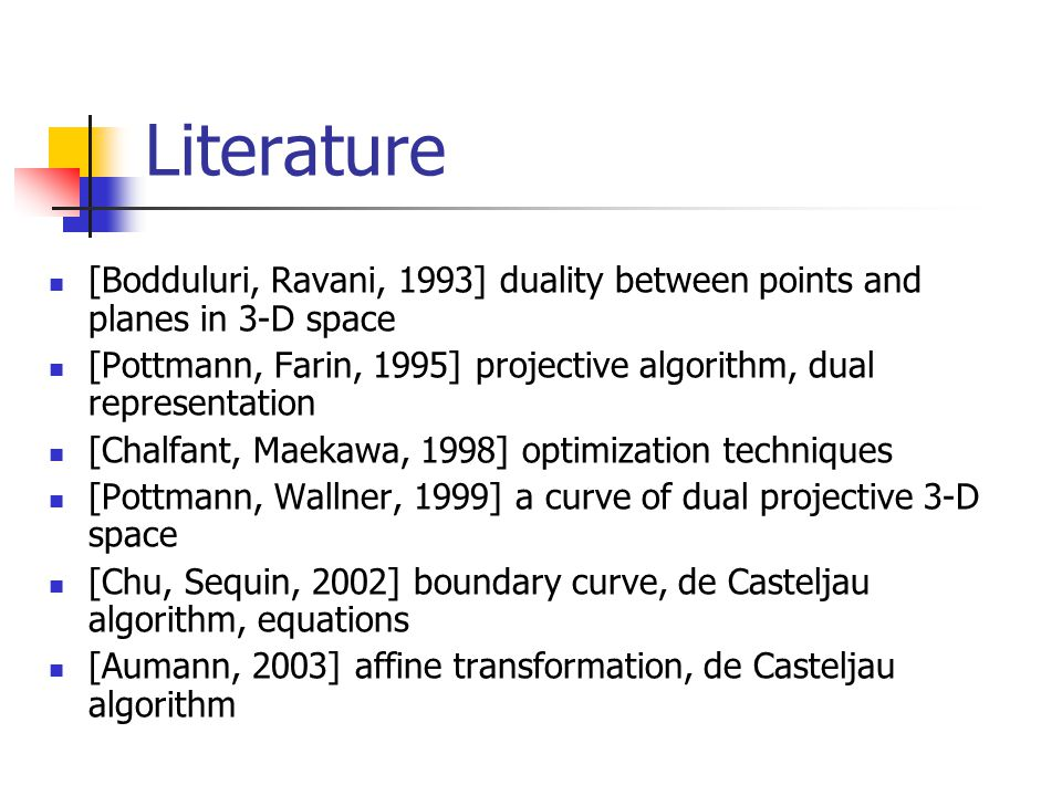 Literature [Bodduluri, Ravani, 1993] duality between points and planes in 3-D space [Pottmann, Farin, 1995] projective algorithm, dual representation [Chalfant, Maekawa, 1998] optimization techniques [Pottmann, Wallner, 1999] a curve of dual projective 3-D space [Chu, Sequin, 2002] boundary curve, de Casteljau algorithm, equations [Aumann, 2003] affine transformation, de Casteljau algorithm