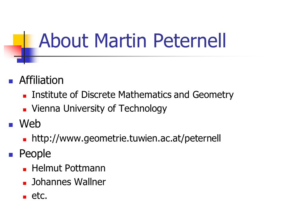 About Martin Peternell Affiliation Institute of Discrete Mathematics and Geometry Vienna University of Technology Web http://www.geometrie.tuwien.ac.at/peternell People Helmut Pottmann Johannes Wallner etc.