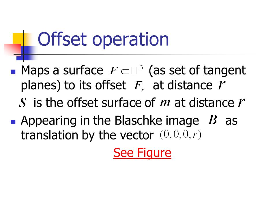 Offset operation Maps a surface (as set of tangent planes) to its offset at distance is the offset surface of at distance Appearing in the Blaschke image as translation by the vector See Figure