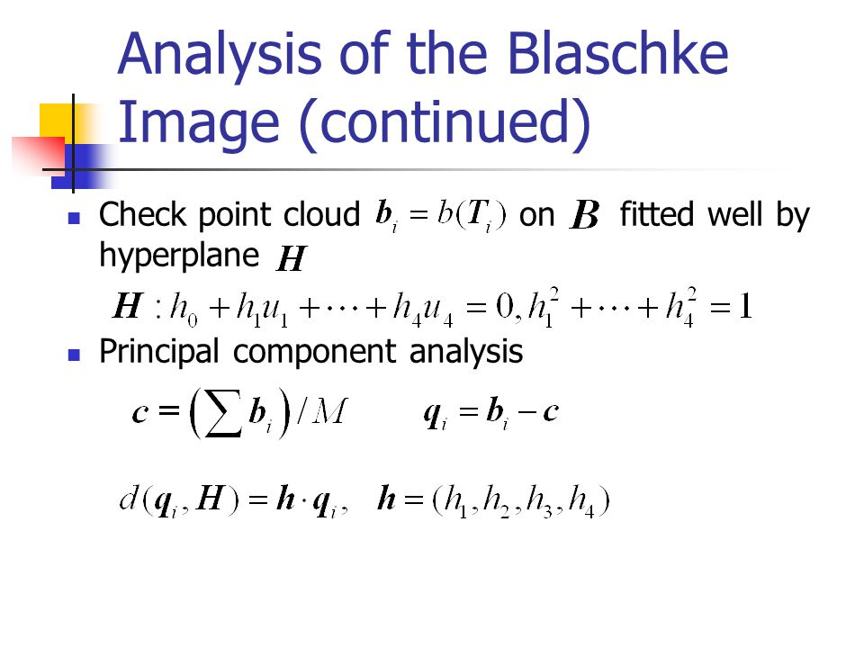 Analysis of the Blaschke Image (continued) Check point cloud on fitted well by hyperplane Principal component analysis