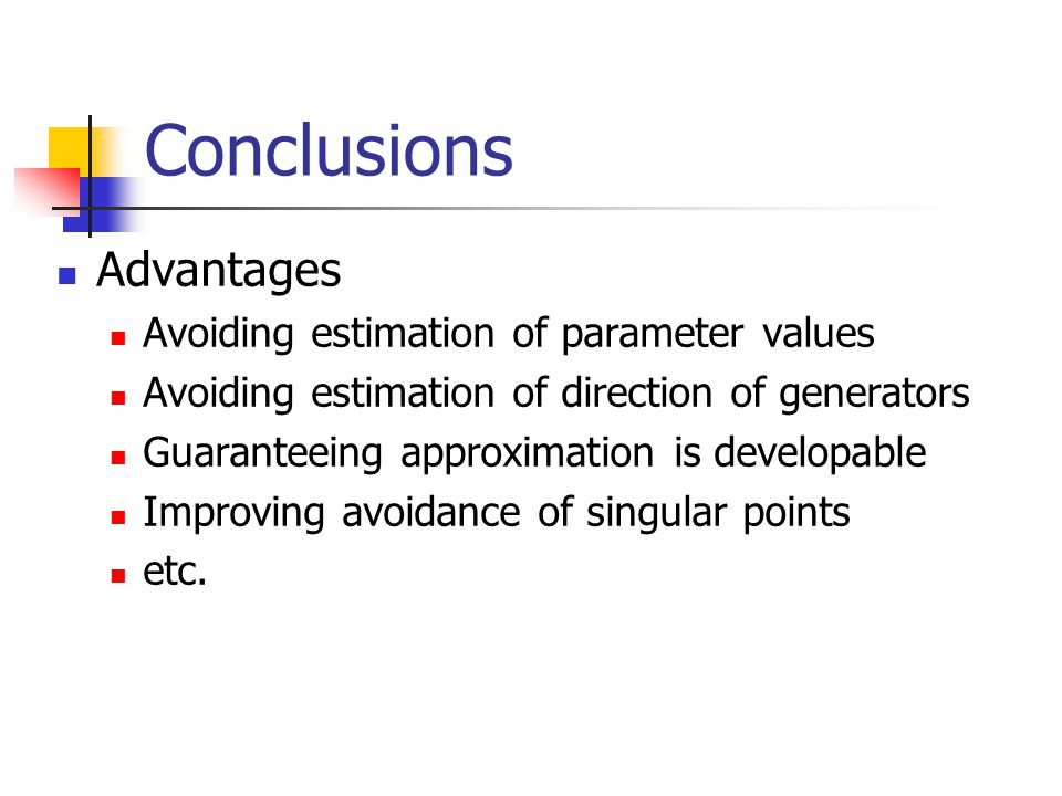 Conclusions Advantages Avoiding estimation of parameter values Avoiding estimation of direction of generators Guaranteeing approximation is developable Improving avoidance of singular points etc.