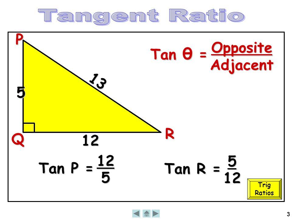 3 13 12 Tan θ = OppositeAdjacentP Q R 5 Tan P = 12 5 Tan R = 5 12 Trig Ratios