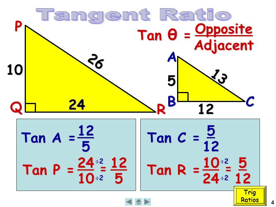 4 26 Tan θ = OppositeAdjacentP Q R 10 Tan A = 12 5 13 12 A B 5 C Tan P = 24 10 = 12 5 22222222 Tan C = 5 12 Tan R = 10 24 = 5 12 222222