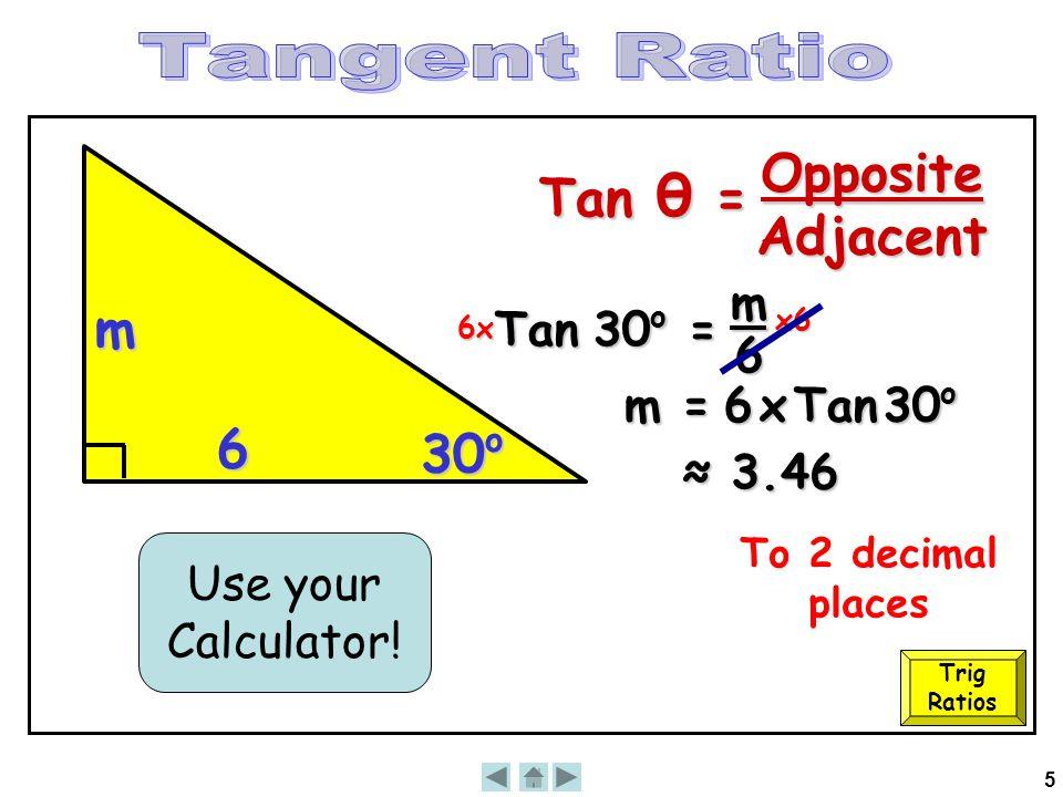 5 6 30 o m Tan 30 o = m 6 6x x6 m = 6 x Tan 30 o ≈ 3.46 Use your Calculator! To 2 decimal places Trig Ratios Tan θ = OppositeAdjacent
