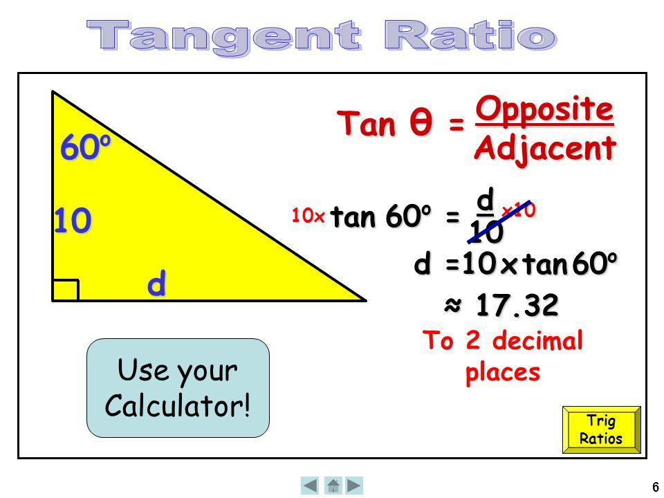 6 10 60 o d tan 60 o = d 10 10x x10 10 x tan 60 o ≈ 17.32 Use your Calculator! d = To 2 decimal places Trig Ratios Tan θ = OppositeAdjacent
