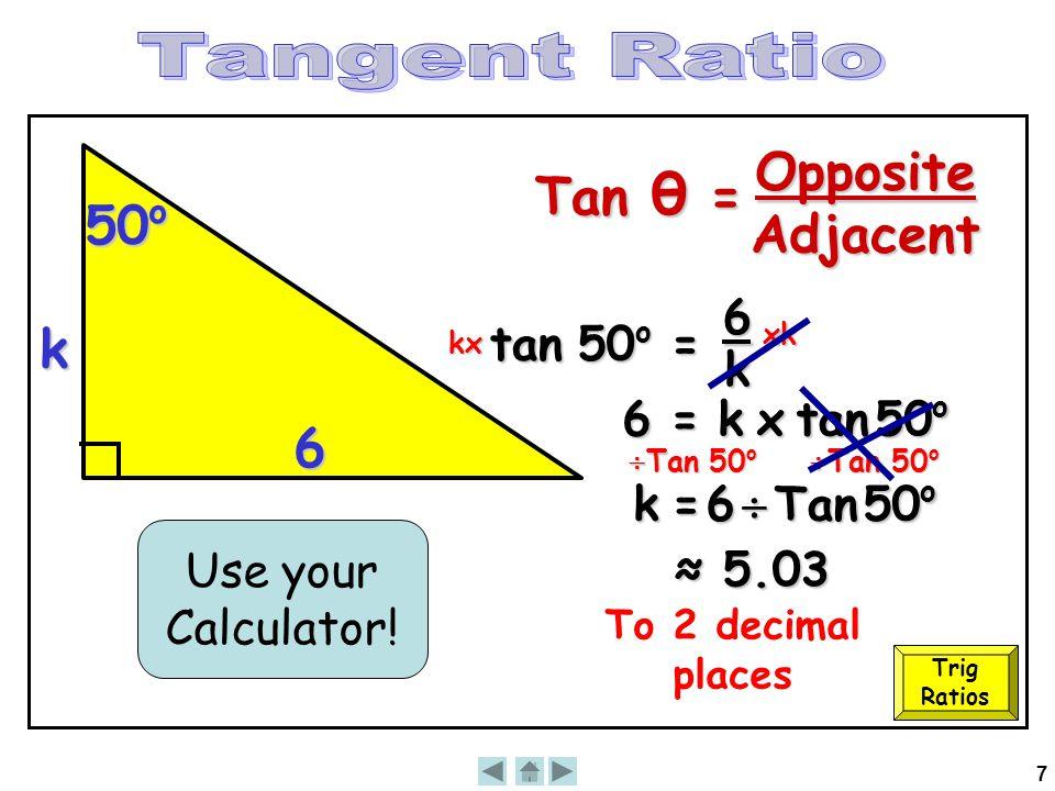 7 k 50 o 6 tan 50 o = 6 k kx xk 6 = k x tan 50 o ≈ 5.03 Use your Calculator!  Tan 50 o  Tan 50 o k = 6  Tan 50 o To 2 decimal places Trig Ratios Ta