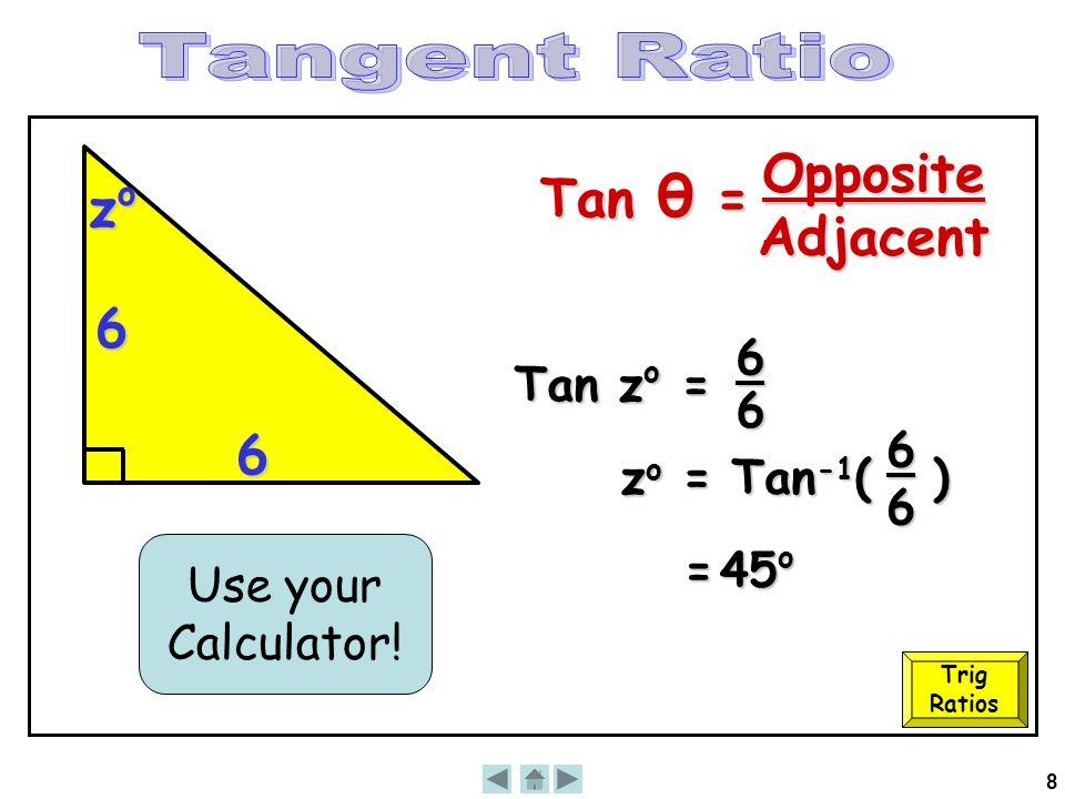 8 6 zozozozo 6 Tan z o = 6 6 zo =zo =zo =zo = Tan -1 ( ) Use your Calculator! = 45 o 66 Trig Ratios Tan θ = OppositeAdjacent