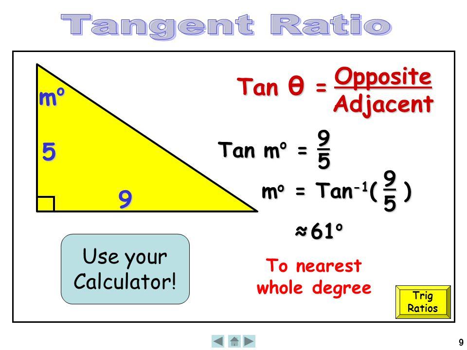 9 9 momomomo 5 Tan m o = 9 5 mo =mo =mo =mo = Tan -1 ( ) Use your Calculator! ≈ 61 o 95 To nearest whole degree Trig Ratios Tan θ = OppositeAdjacent