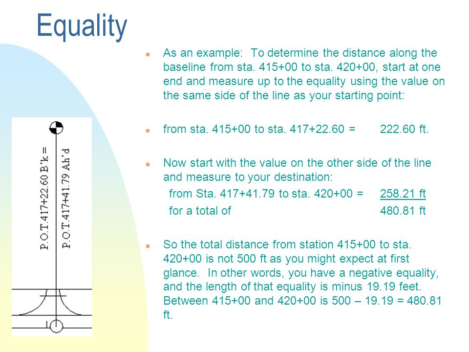 Equality n As an example: To determine the distance along the baseline from sta. 415+00 to sta. 420+00, start at one end and measure up to the equalit