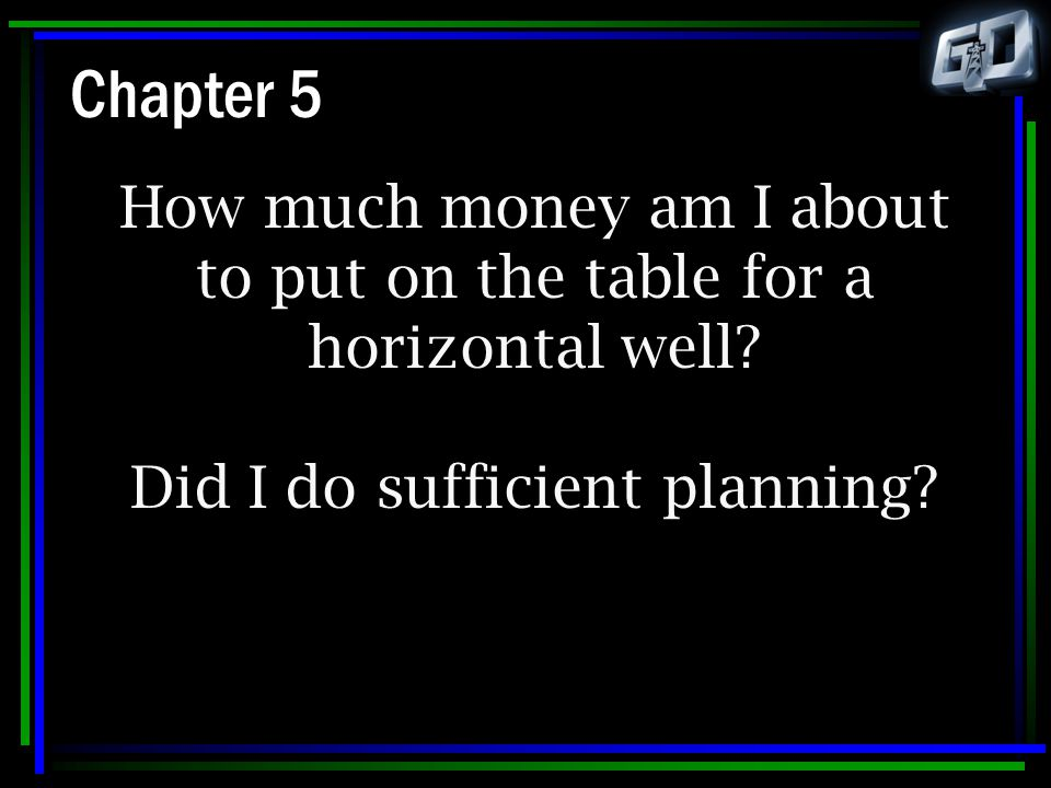 Chapter 5 How much money am I about to put on the table for a horizontal well? Did I do sufficient planning?