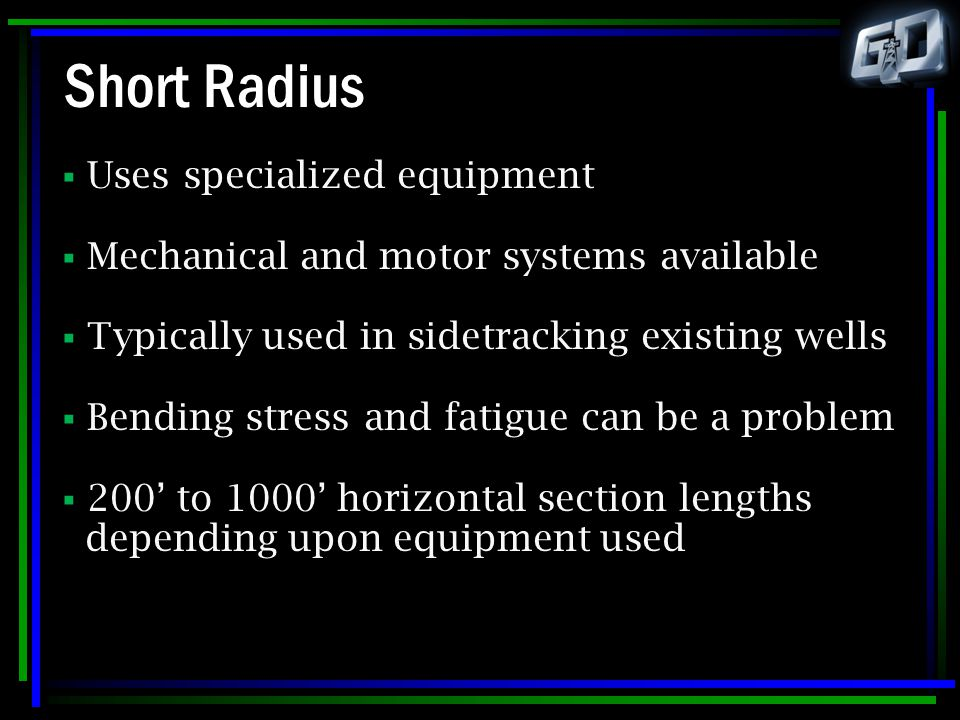 Short Radius  Uses specialized equipment  Mechanical and motor systems available  Typically used in sidetracking existing wells  Bending stress an