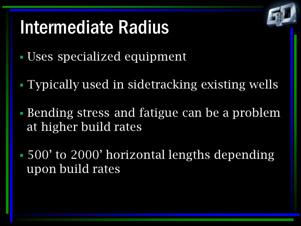 Intermediate Radius  Uses specialized equipment  Typically used in sidetracking existing wells  Bending stress and fatigue can be a problem at high