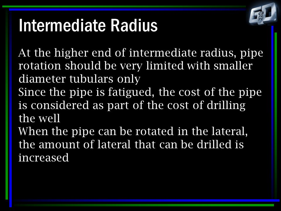 Intermediate Radius At the higher end of intermediate radius, pipe rotation should be very limited with smaller diameter tubulars only Since the pipe