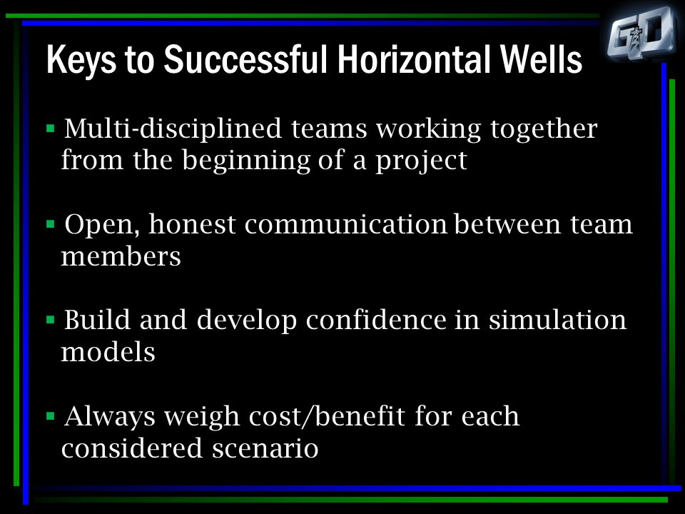 Keys to Successful Horizontal Wells  Multi-disciplined teams working together from the beginning of a project  Open, honest communication between te