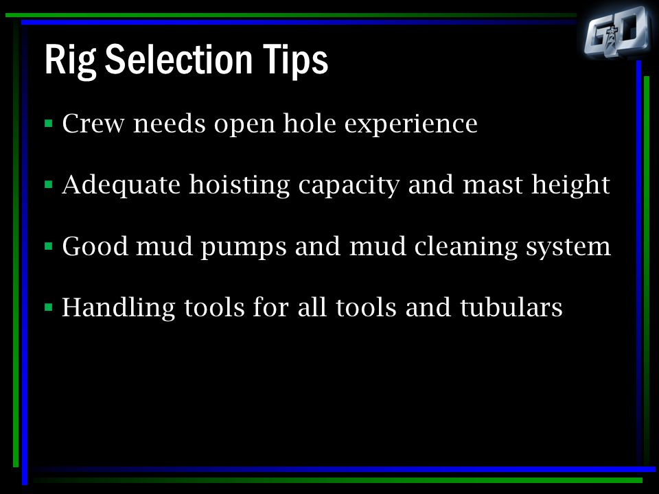 Rig Selection Tips  Crew needs open hole experience  Adequate hoisting capacity and mast height  Good mud pumps and mud cleaning system  Handling