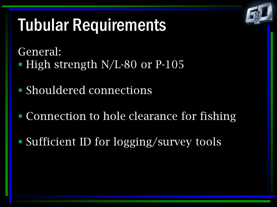 Tubular Requirements General:  High strength N/L-80 or P-105  Shouldered connections  Connection to hole clearance for fishing  Sufficient ID for