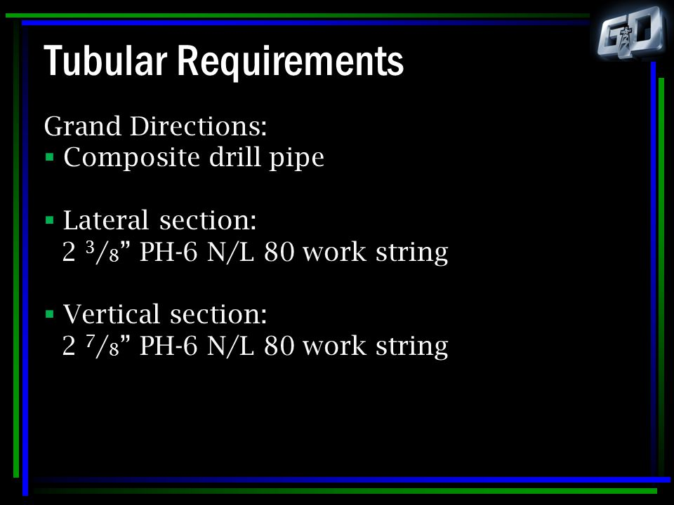 """Tubular Requirements Grand Directions:  Composite drill pipe  Lateral section: 2 3 / 8 """" PH-6 N/L 80 work string  Vertical section: 2 7 / 8 """" PH-6"""