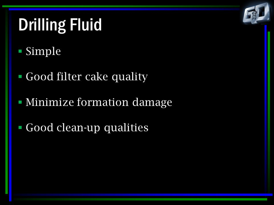 Drilling Fluid  Simple  Good filter cake quality  Minimize formation damage  Good clean-up qualities
