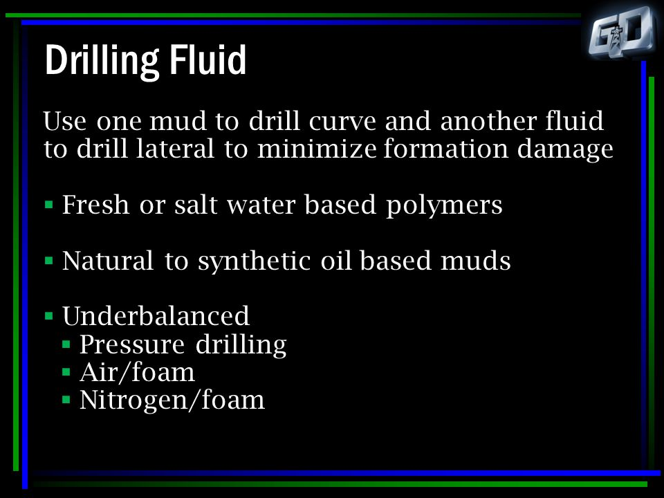 Drilling Fluid Use one mud to drill curve and another fluid to drill lateral to minimize formation damage  Fresh or salt water based polymers  Natur