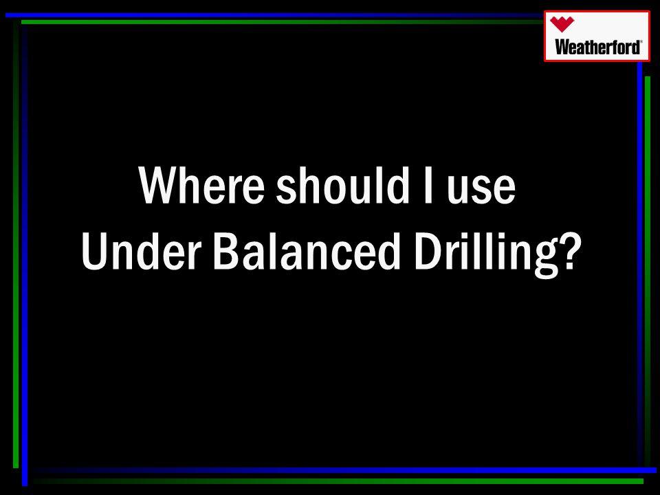 Where should I use Under Balanced Drilling?