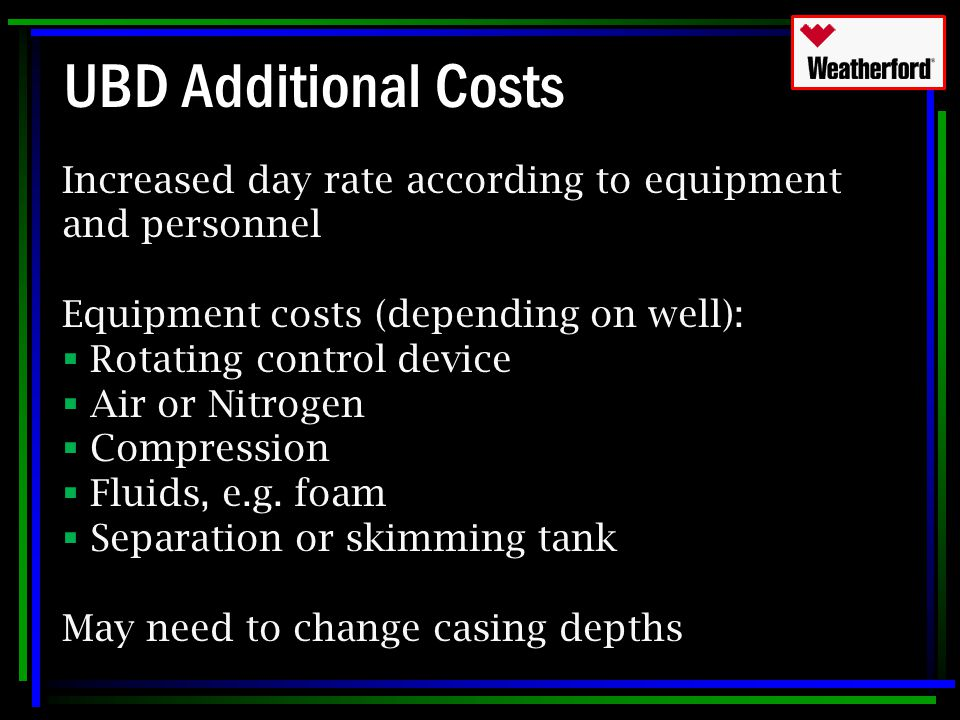 UBD Additional Costs Increased day rate according to equipment and personnel Equipment costs (depending on well):  Rotating control device  Air or N