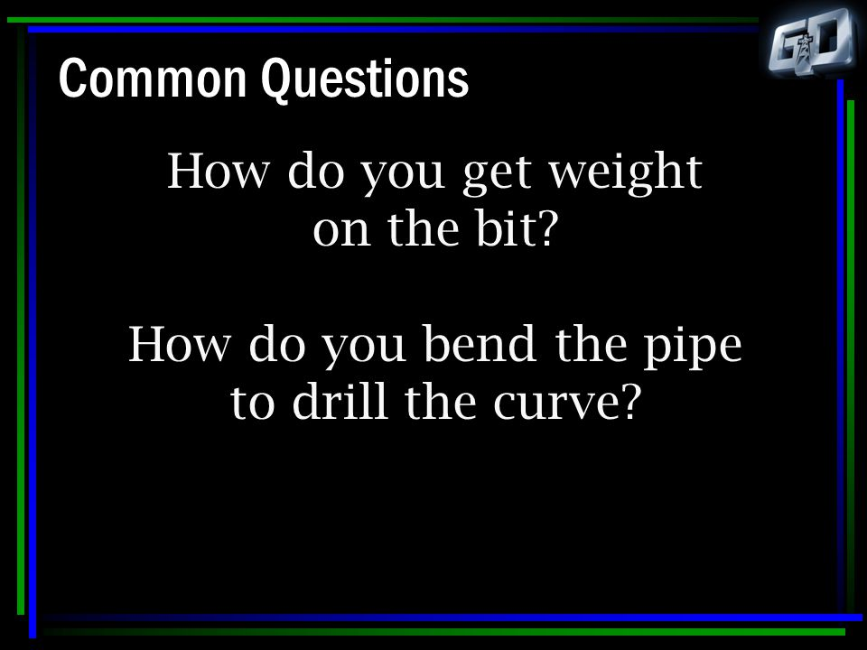 Common Questions How do you get weight on the bit? How do you bend the pipe to drill the curve?