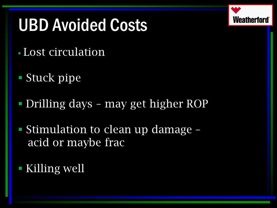 UBD Avoided Costs  Lost circulation  Stuck pipe  Drilling days – may get higher ROP  Stimulation to clean up damage – acid or maybe frac  Killing