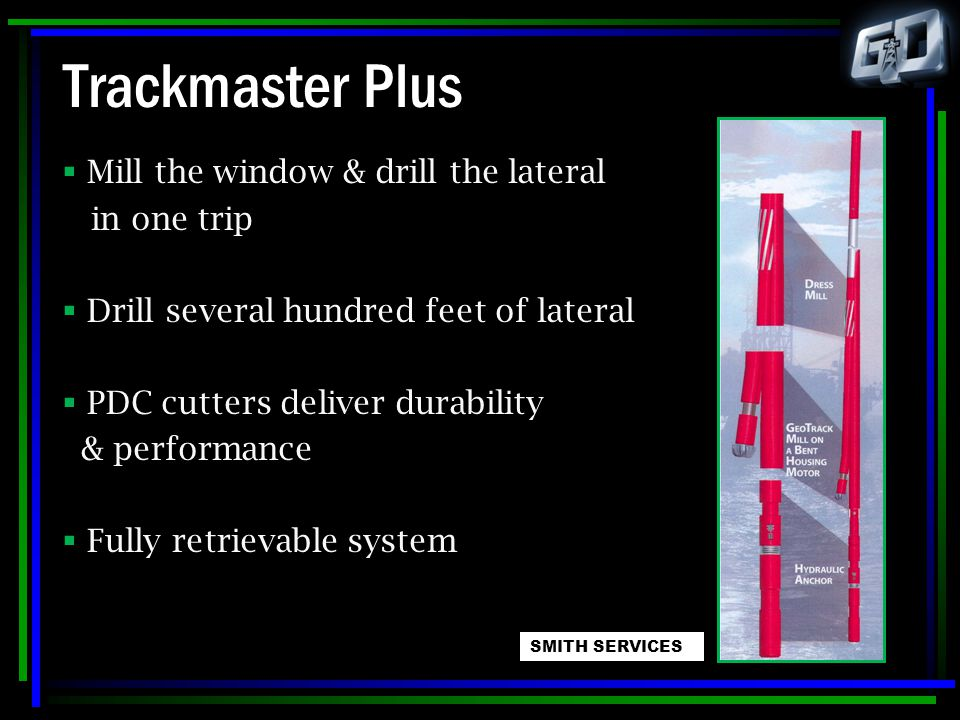 Trackmaster Plus  Mill the window & drill the lateral in one trip  Drill several hundred feet of lateral  PDC cutters deliver durability & performa