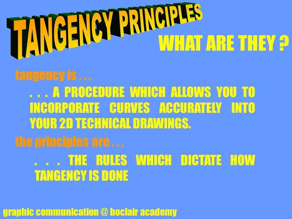WHAT ARE THEY ? graphic communication @ boclair academy tangency is...... A PROCEDURE WHICH ALLOWS YOU TO INCORPORATE CURVES ACCURATELY INTO YOUR 2D T