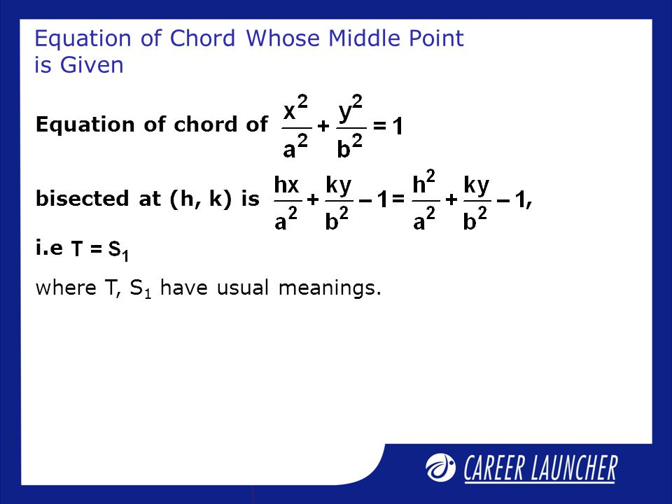 Equation of Chord Whose Middle Point is Given Equation of chord of bisected at (h, k) is, i.e where T, S 1 have usual meanings.
