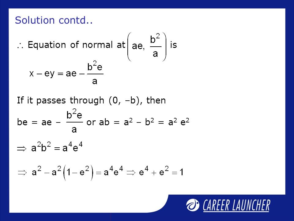 Solution contd.. Equation of normal at is If it passes through (0, –b), then be = ae – or ab = a 2 – b 2 = a 2 e 2