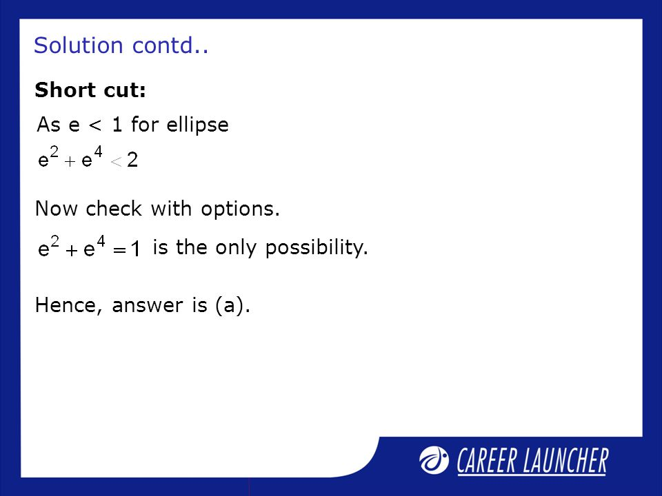 Solution contd.. Short cut: As e < 1 for ellipse Now check with options. is the only possibility. Hence, answer is (a).