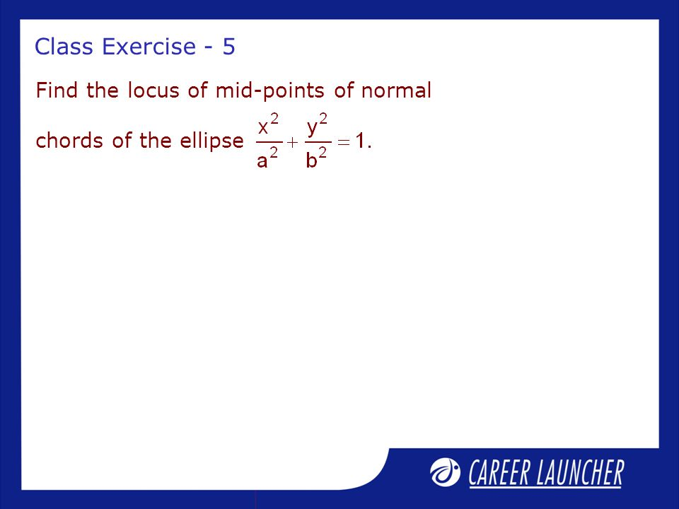 Class Exercise - 5 Find the locus of mid-points of normal chords of the ellipse