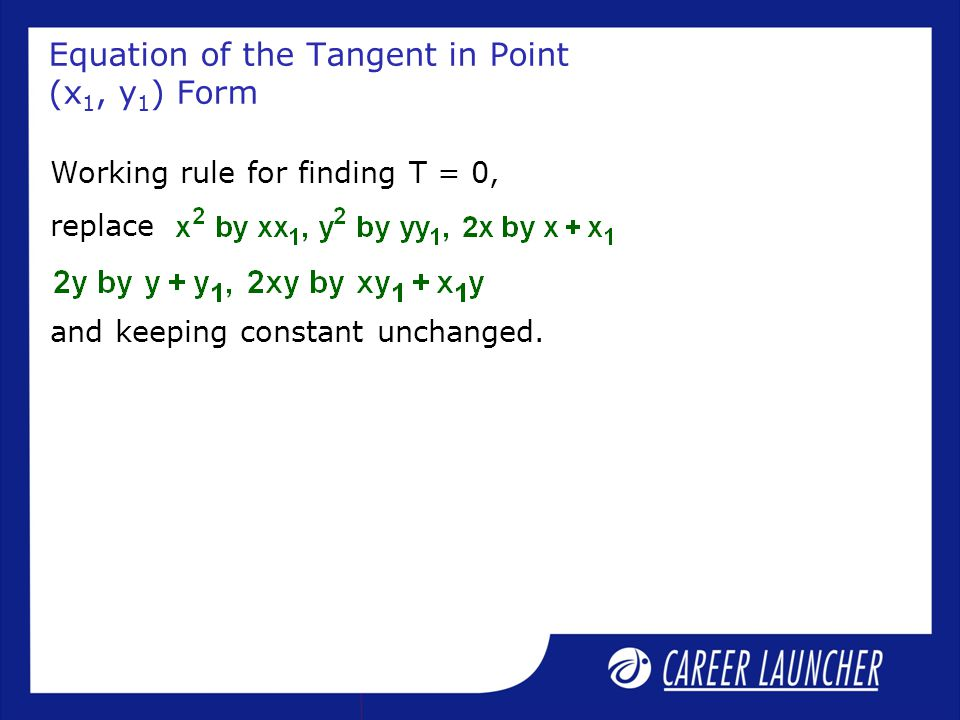 Equation of the Tangent in Point (x 1, y 1 ) Form Working rule for finding T = 0, replace and keeping constant unchanged.