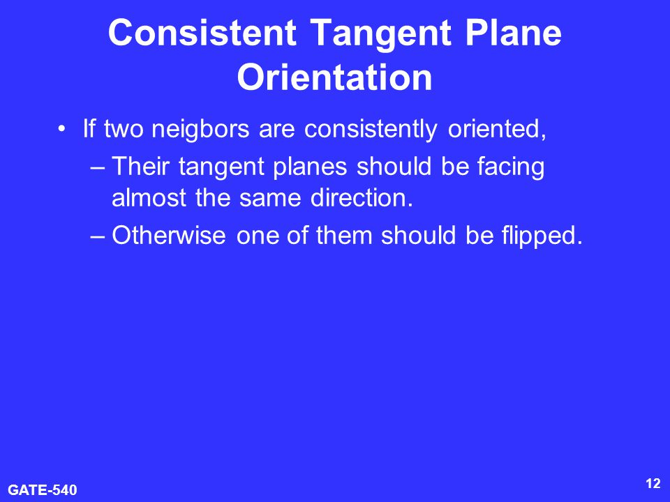 GATE-540 13 Consistent Tangent Plane Orientation Model the problem as a graph optimization Each O i will have a corresponding V i in graph Connect V i and V j is O i and O j are sufficiently close.