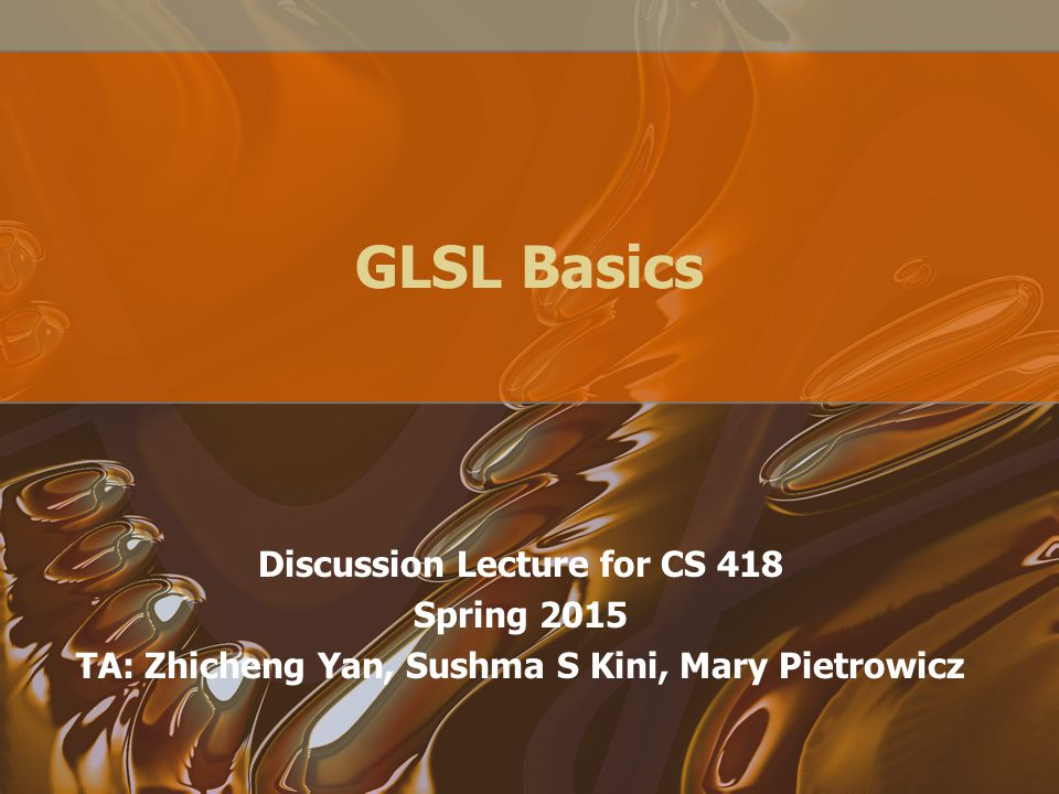 GLSL Basics Discussion Lecture for CS 418 Spring 2015 TA: Zhicheng Yan, Sushma S Kini, Mary Pietrowicz
