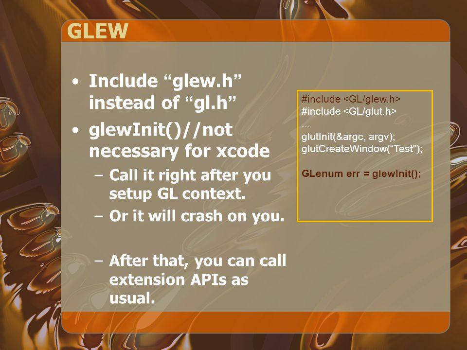 "GLEW Include ""glew.h"" instead of ""gl.h"" glewInit()//not necessary for xcode –Call it right after you setup GL context. –Or it will crash on you. –Afte"