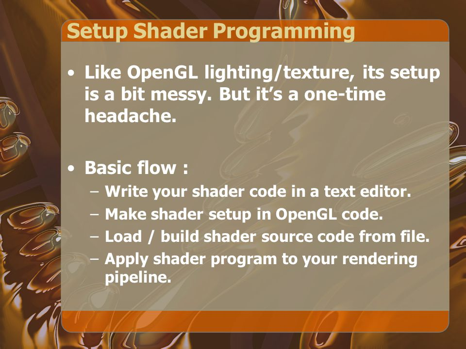 Setup Shader Programming Like OpenGL lighting/texture, its setup is a bit messy. But it's a one-time headache. Basic flow : –Write your shader code in